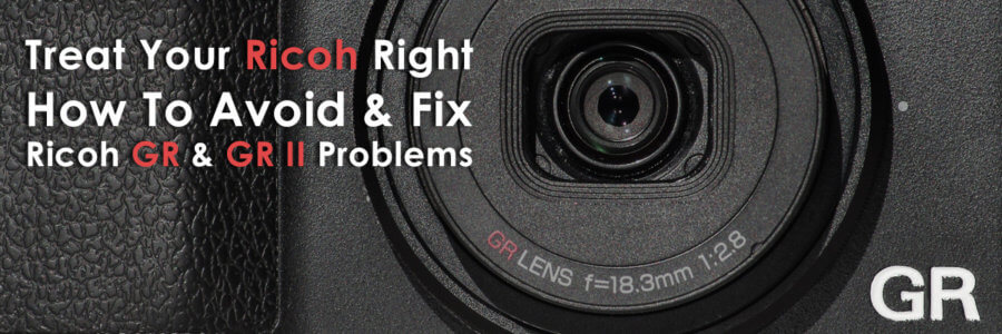 Treat Your Ricoh Right - How To Avoid and Fix Ricoh GR Problems